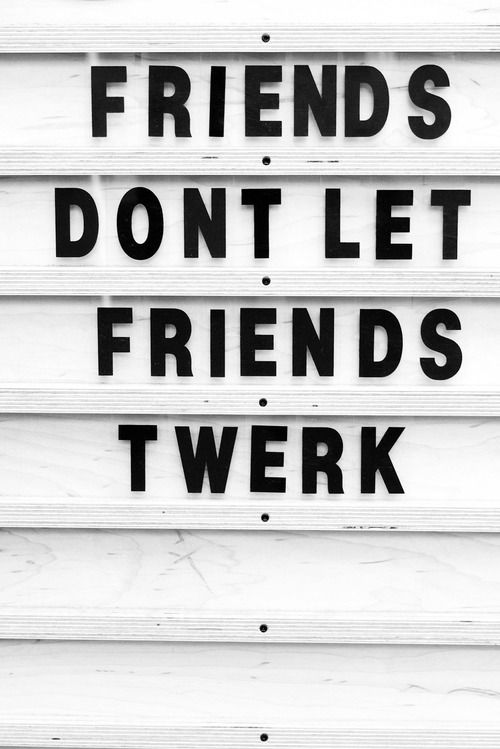 friends don't let friends twerk